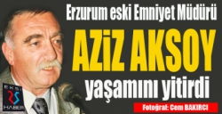 Erzurum eski Emniyet Müdürü Aziz Aksoy vefat etti