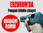 Erzurum'da pompalı tüfekle cinayet..