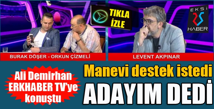 Ali Demirhan adaylığını ERKHABER TV'de açıkladı.