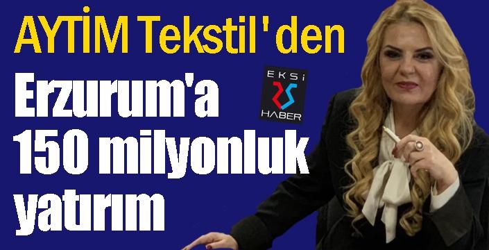 AYTİM Tekstil'den Erzurum'a 150 milyonluk yatırım