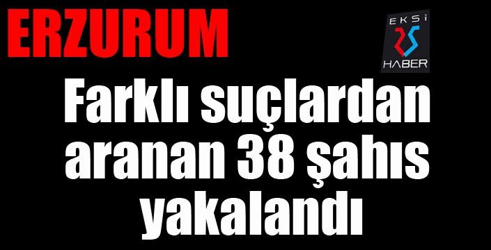 Erzurum'da farklı suçlardan aranan 38 şahıs yakalandı