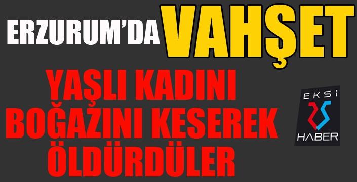 Erzurum'da vahşet... Boğazını keserek öldürdüler...