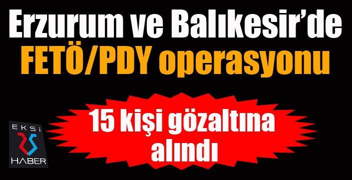 Erzurum ve Balıkesir'de FETÖ operasyonu: 15 şüpheli yakalandı