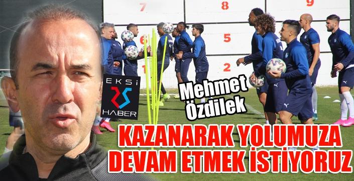 """Mehmet Özdilek: """"Galatasaray'ı yenerek yolumuza devam etmek istiyoruz"""""""