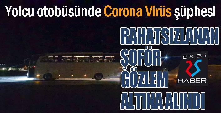 Otobüs şoförü, yolda rahatsızlanınca korona virüs şüphesiyle gözlem altına alındı