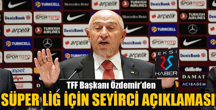 TFF Başkanı Özdemir'den Süper Lig için seyirci açıklaması...